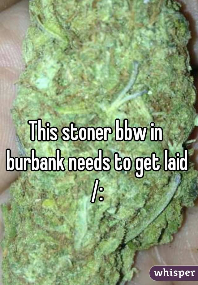 This stoner bbw in burbank needs to get laid /: