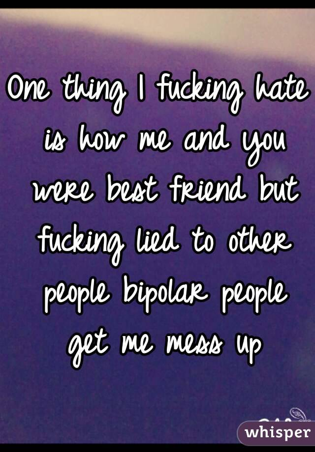 One thing I fucking hate is how me and you were best friend but fucking lied to other people bipolar people get me mess up