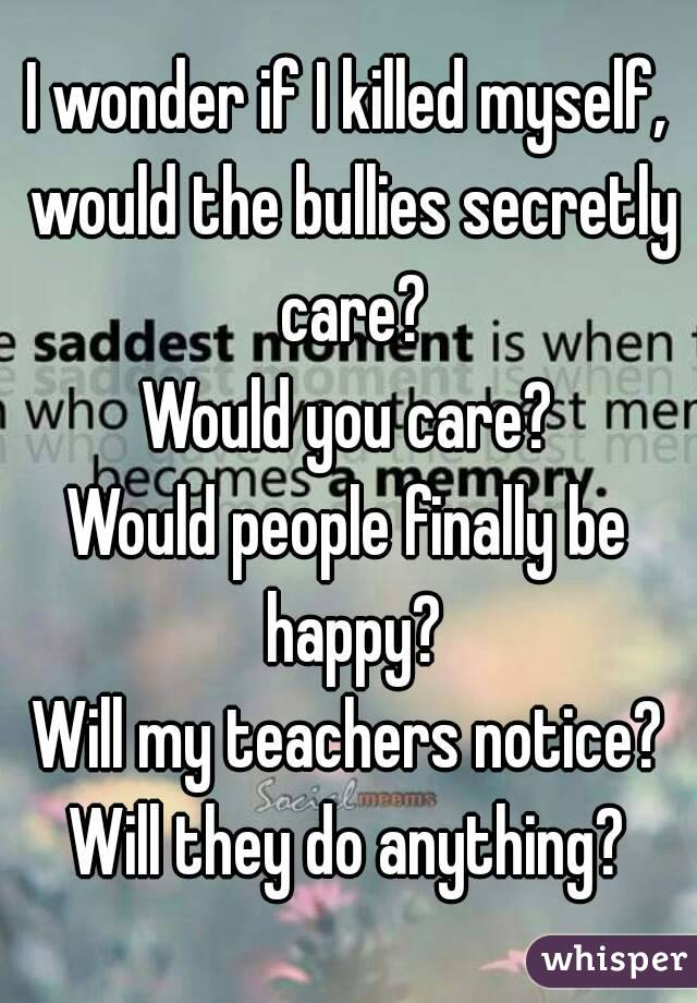 I wonder if I killed myself, would the bullies secretly care? Would you care? Would people finally be happy? Will my teachers notice? Will they do anything?