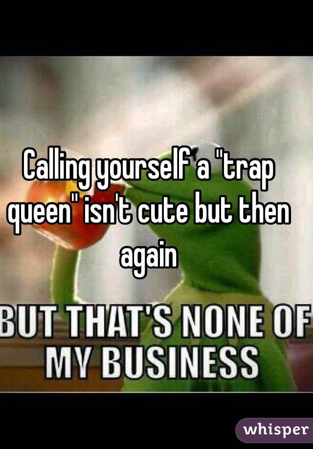 """Calling yourself a """"trap queen"""" isn't cute but then again"""