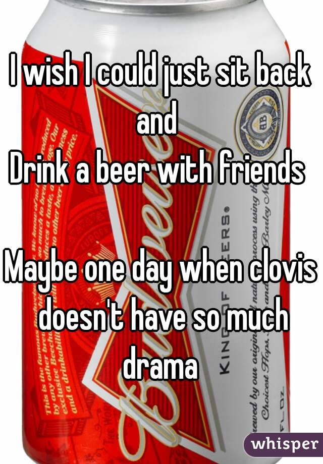 I wish I could just sit back and   Drink a beer with friends   Maybe one day when clovis doesn't have so much drama