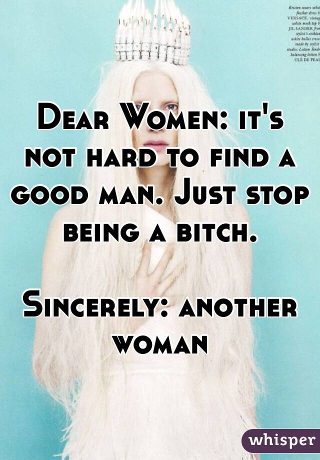 Dear Women: it's not hard to find a good man. Just stop being a bitch.   Sincerely: another woman
