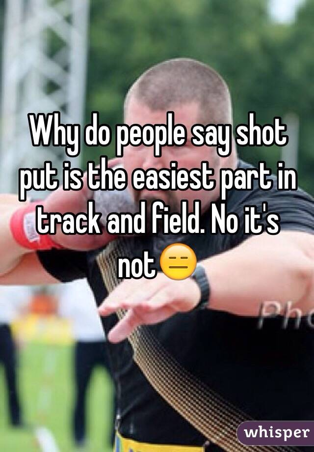 Why do people say shot put is the easiest part in track and field. No it's not😑