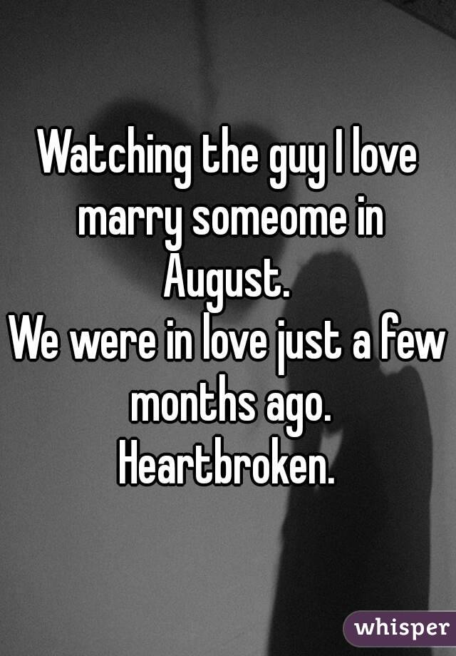 Watching the guy I love marry someome in August.  We were in love just a few months ago. Heartbroken.