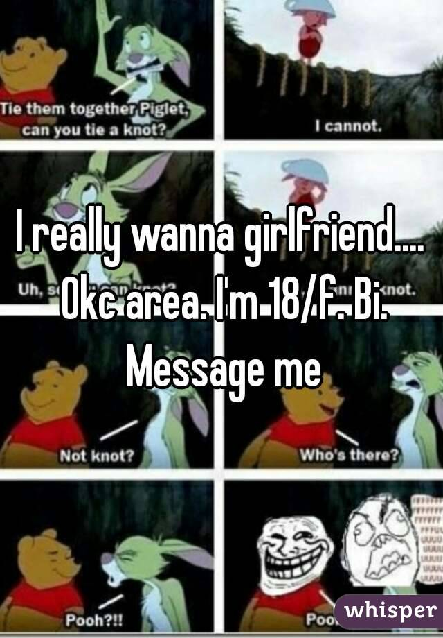 I really wanna girlfriend.... Okc area. I'm 18/f. Bi. Message me