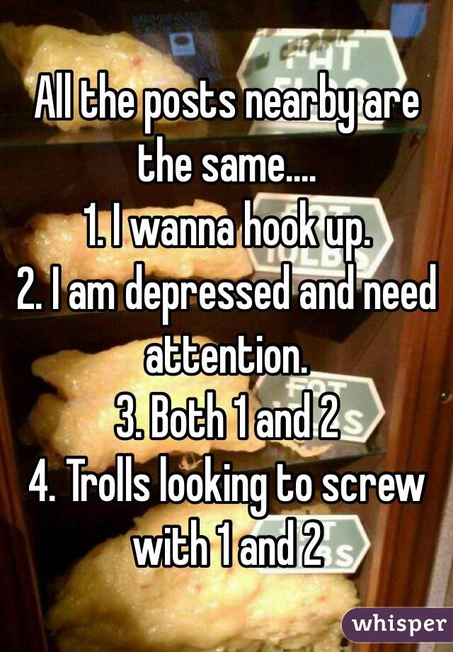 All the posts nearby are the same.... 1. I wanna hook up. 2. I am depressed and need attention. 3. Both 1 and 2 4. Trolls looking to screw with 1 and 2