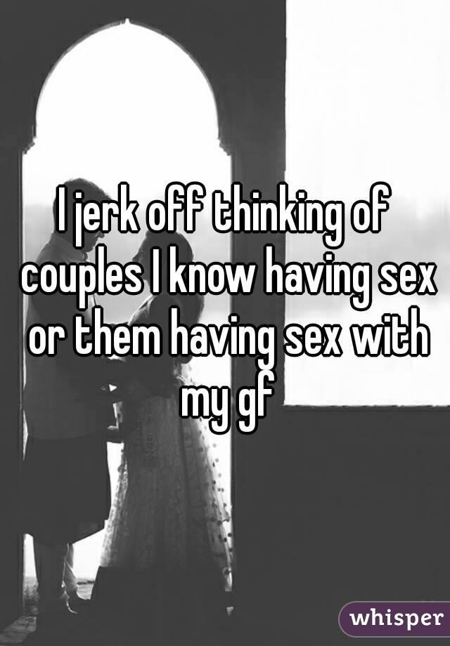 I jerk off thinking of couples I know having sex or them having sex with my gf
