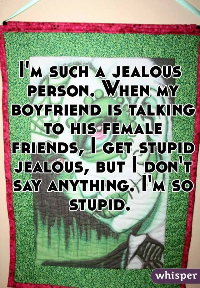 I'm such a jealous person. When my boyfriend is talking to his female friends, I get stupid jealous, but I don't say anything. I'm so stupid.
