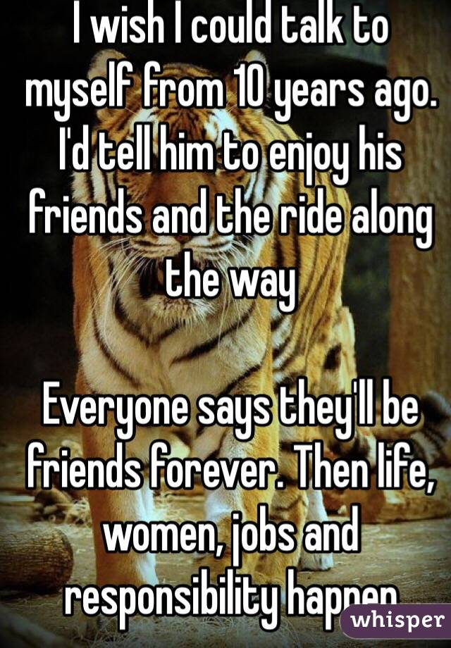 I wish I could talk to myself from 10 years ago. I'd tell him to enjoy his friends and the ride along the way  Everyone says they'll be friends forever. Then life, women, jobs and responsibility happen