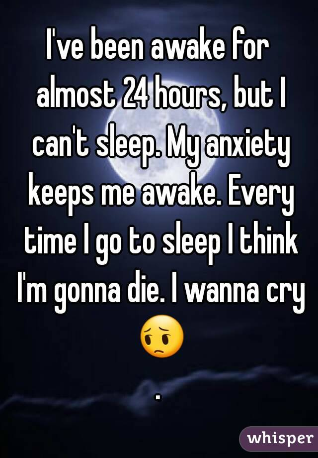 I've been awake for almost 24 hours, but I can't sleep. My anxiety keeps me awake. Every time I go to sleep I think I'm gonna die. I wanna cry 😔.