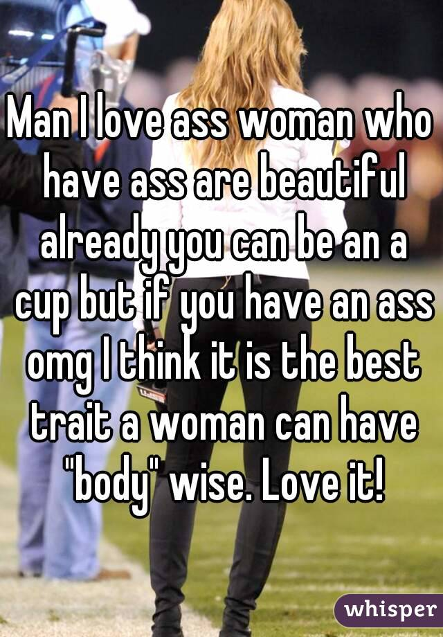 """Man I love ass woman who have ass are beautiful already you can be an a cup but if you have an ass omg I think it is the best trait a woman can have """"body"""" wise. Love it!"""