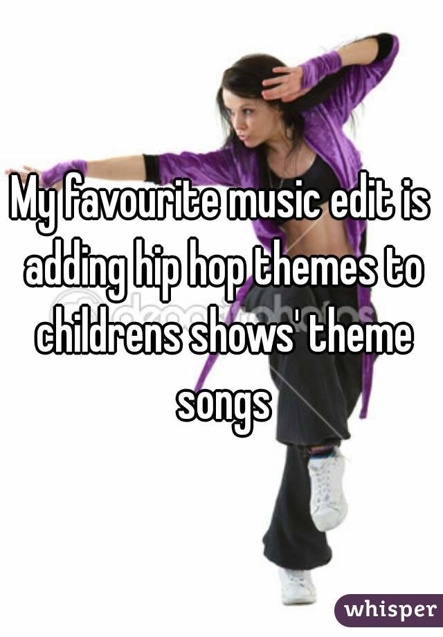 My favourite music edit is adding hip hop themes to childrens shows' theme songs