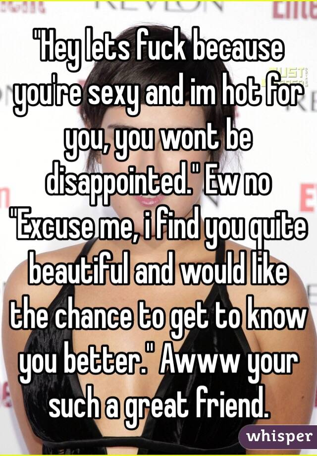 """Hey lets fuck because you're sexy and im hot for you, you wont be disappointed."" Ew no ""Excuse me, i find you quite beautiful and would like the chance to get to know you better."" Awww your such a great friend."