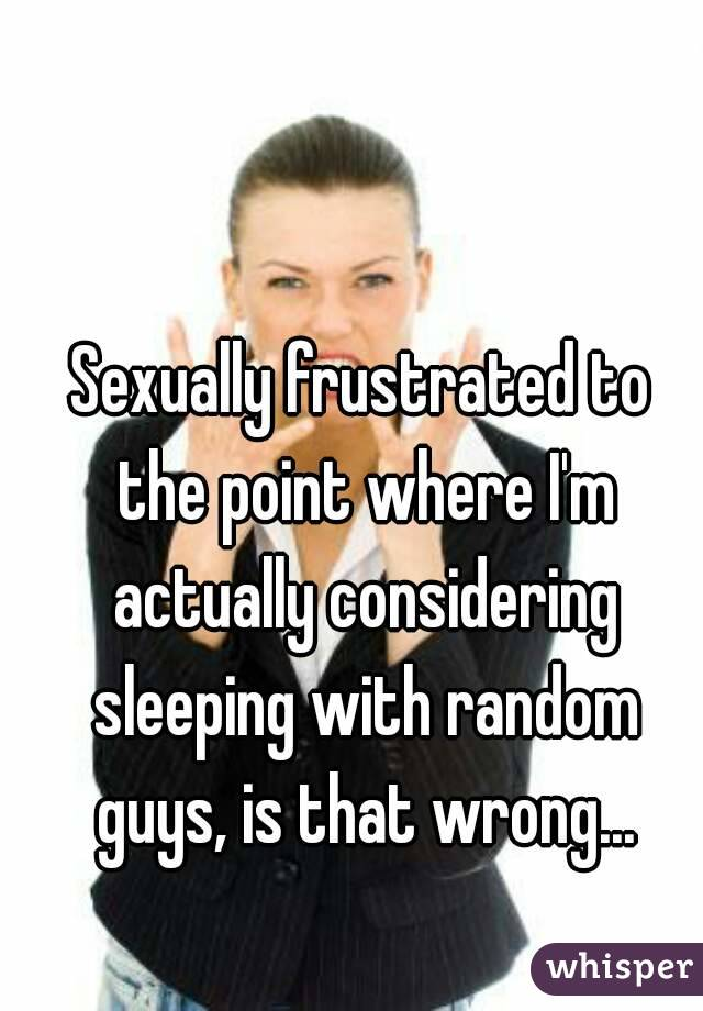 Sexually frustrated to the point where I'm actually considering sleeping with random guys, is that wrong...