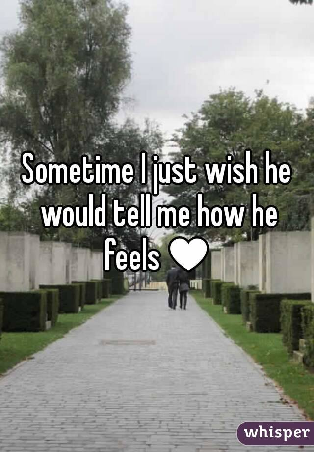 Sometime I just wish he would tell me how he feels♥