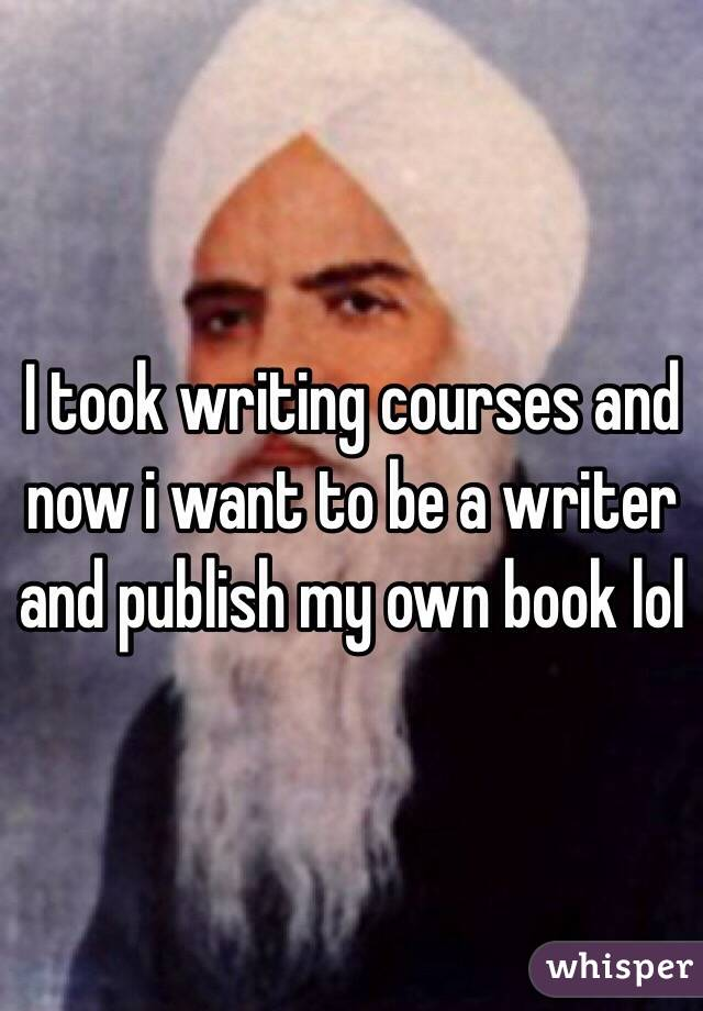 I took writing courses and now i want to be a writer and publish my own book lol