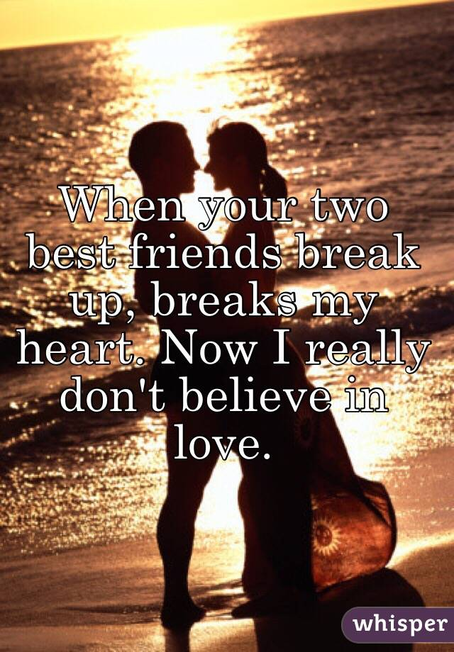 When your two best friends break up, breaks my heart. Now I really don't believe in love.