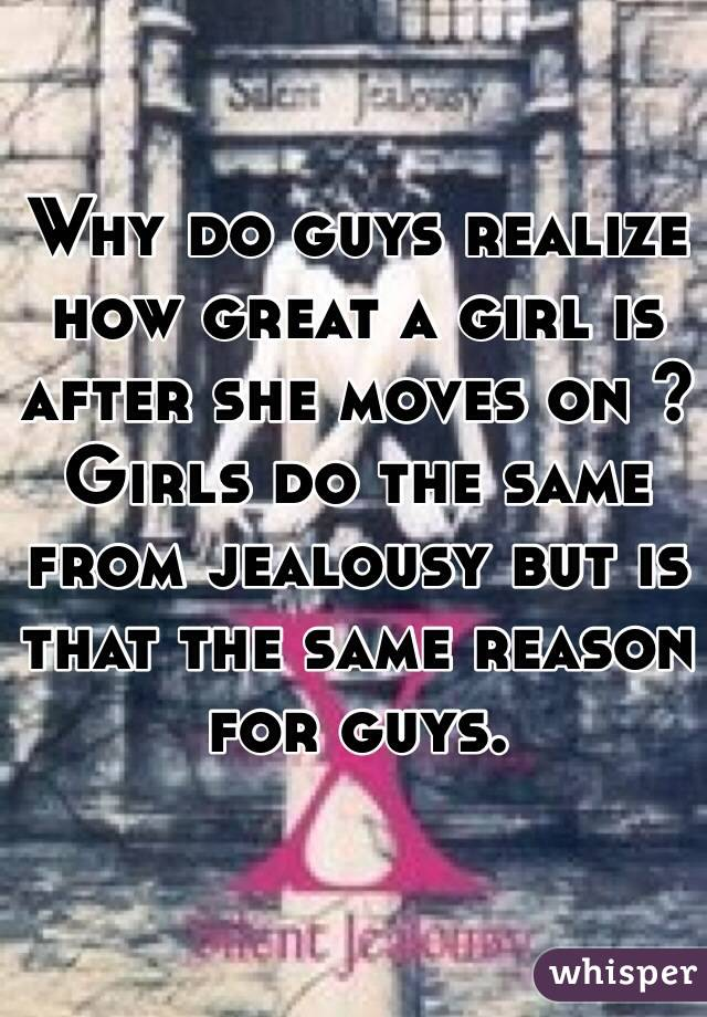 Why do guys realize how great a girl is after she moves on ? Girls do the same from jealousy but is that the same reason for guys.