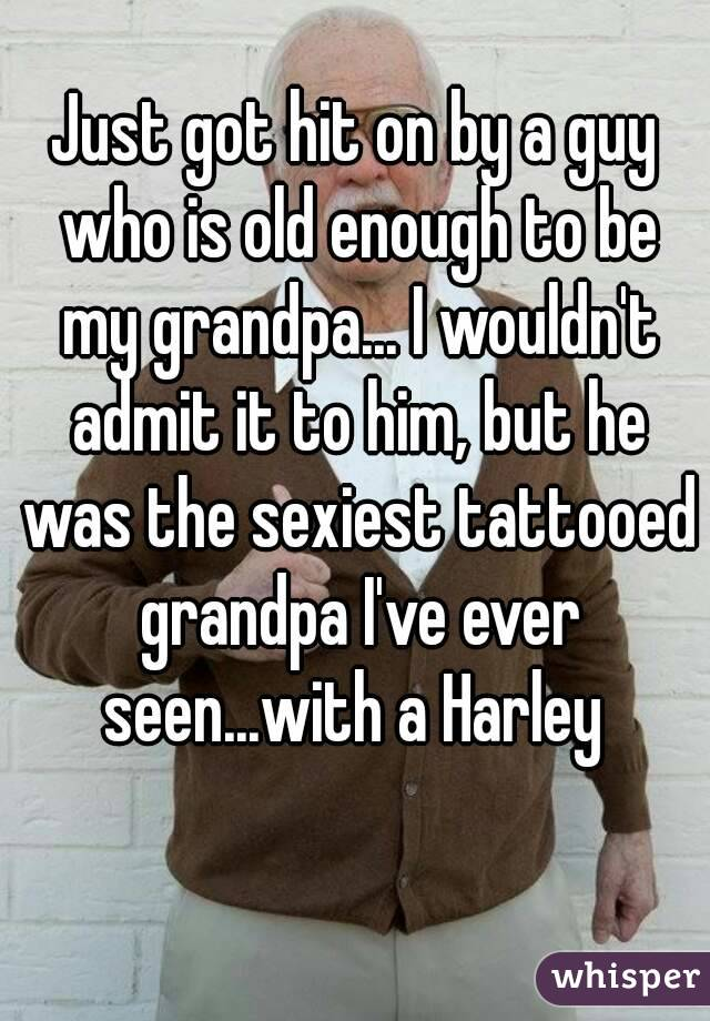 Just got hit on by a guy who is old enough to be my grandpa... I wouldn't admit it to him, but he was the sexiest tattooed grandpa I've ever seen...with a Harley