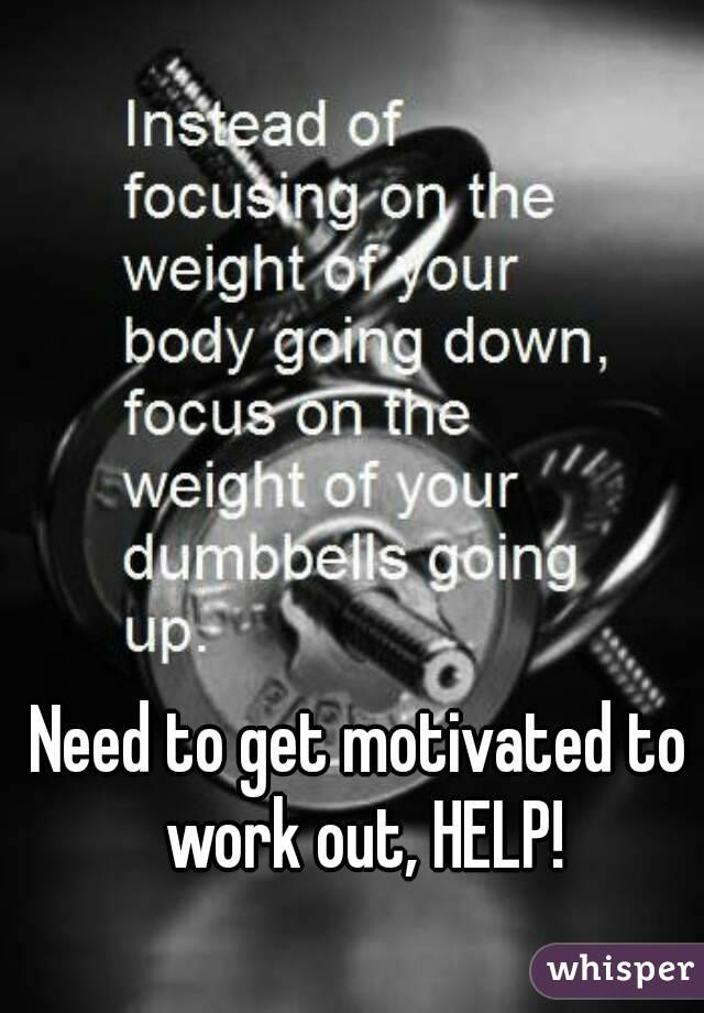 Need to get motivated to work out, HELP!
