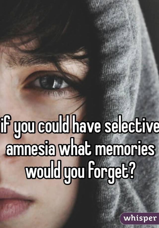 if you could have selective amnesia what memories would you forget?