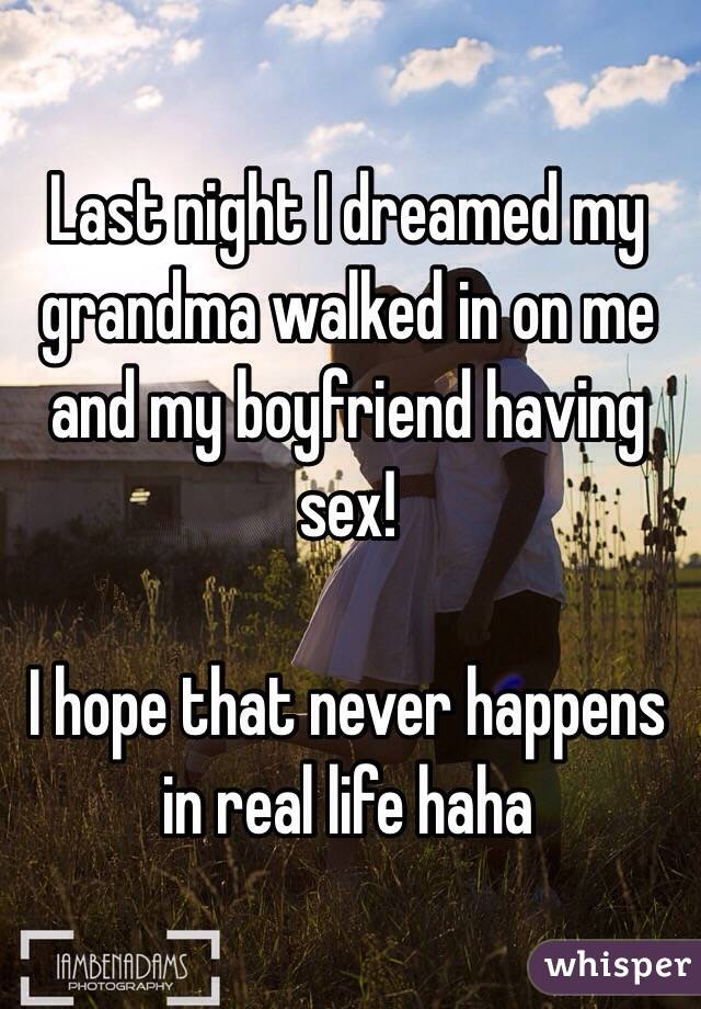 Last night I dreamed my grandma walked in on me and my boyfriend having sex!   I hope that never happens in real life haha