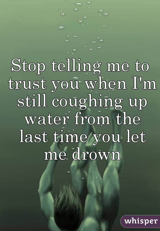 Stop telling me to trust you when I'm still coughing up water from the last time you let me drown