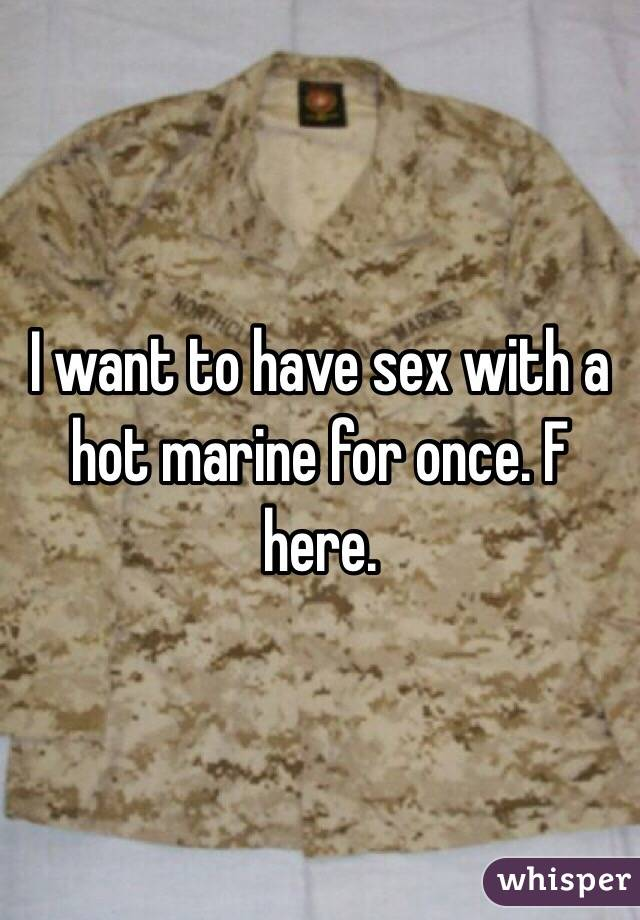 I want to have sex with a hot marine for once. F here.