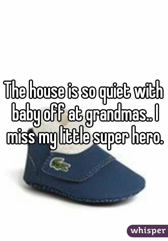 The house is so quiet with baby off at grandmas.. I miss my little super hero.