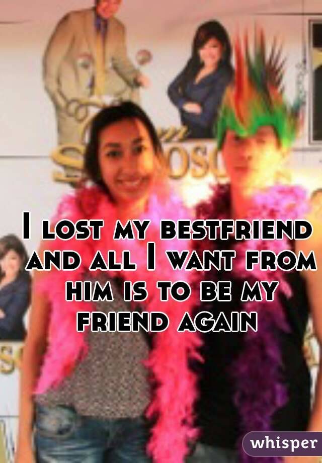 I lost my bestfriend and all I want from him is to be my friend again