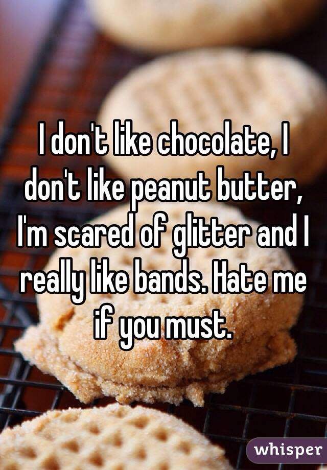 I don't like chocolate, I don't like peanut butter, I'm scared of glitter and I really like bands. Hate me if you must.
