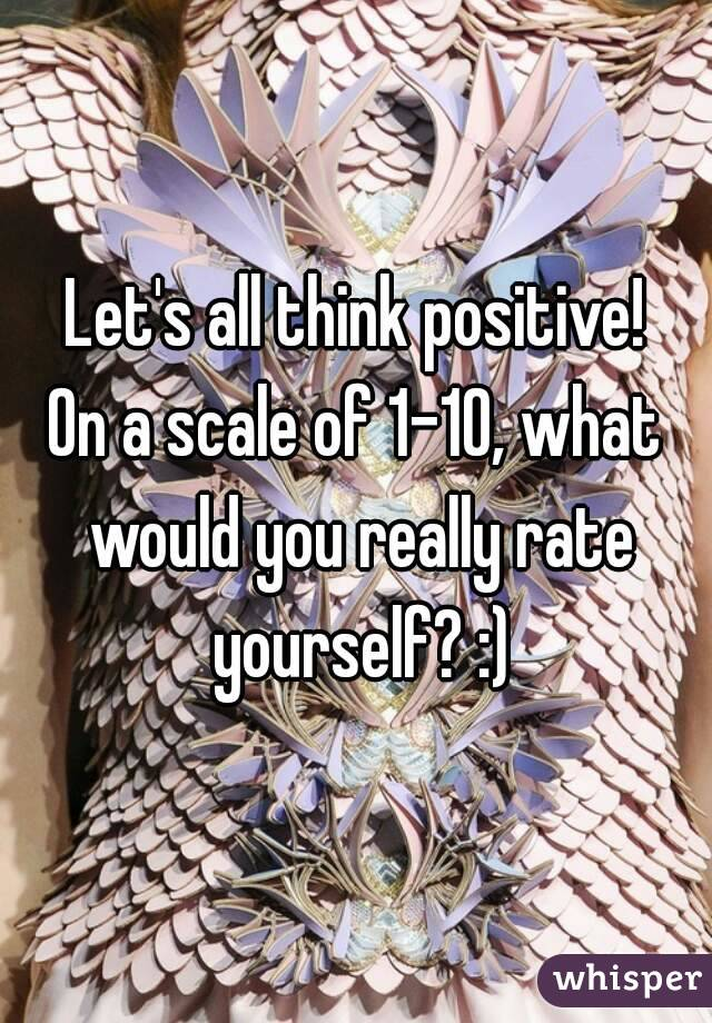 Let's all think positive! On a scale of 1-10, what would you really rate yourself? :)