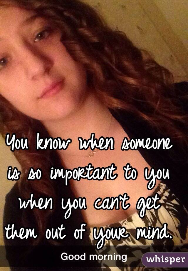 You know when someone is so important to you when you can't get them out of your mind.