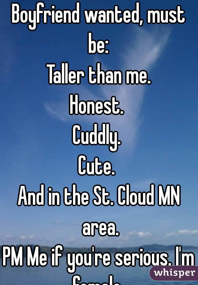 Boyfriend wanted, must be:  Taller than me. Honest.  Cuddly.  Cute.  And in the St. Cloud MN area. PM Me if you're serious. I'm female.
