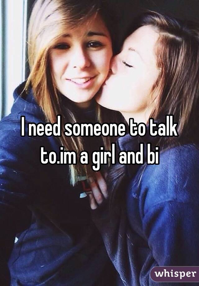 I need someone to talk to.im a girl and bi