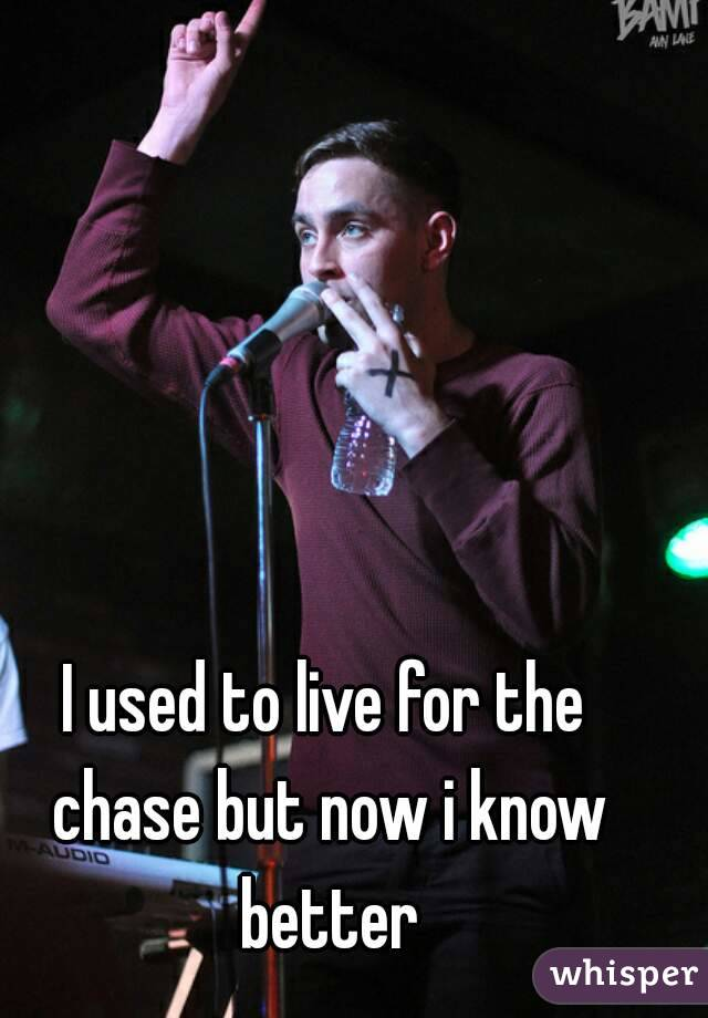 I used to live for the chase but now i know better