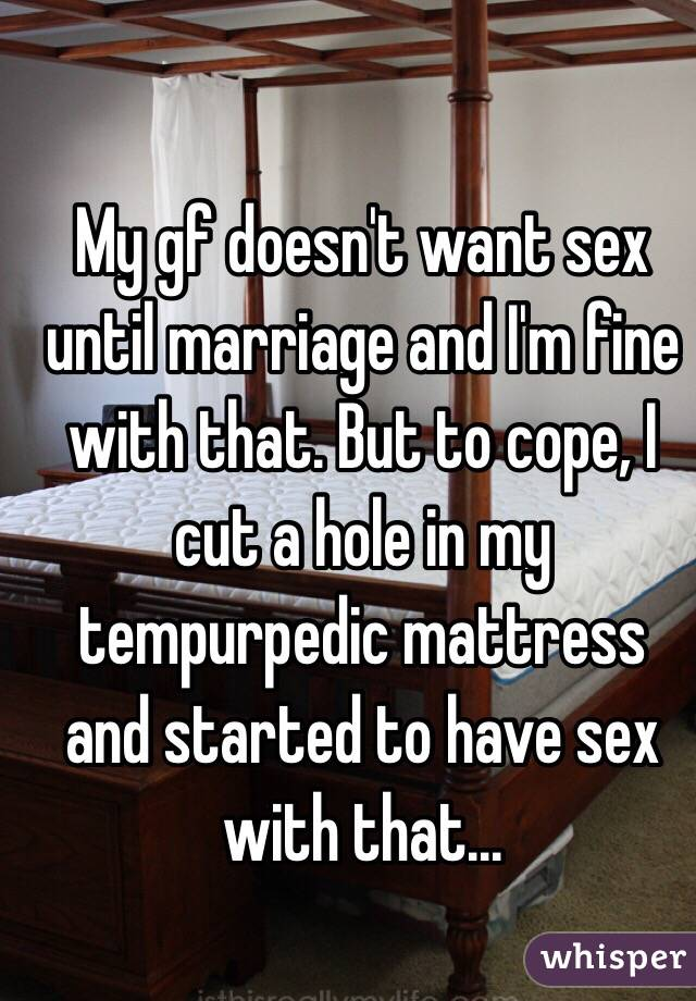 My gf doesn't want sex until marriage and I'm fine with that. But to cope, I cut a hole in my tempurpedic mattress and started to have sex with that...