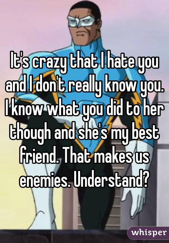 It's crazy that I hate you and I don't really know you. I know what you did to her though and she's my best friend. That makes us enemies. Understand?