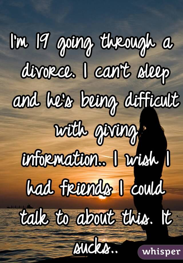 I'm 19 going through a divorce. I can't sleep and he's being difficult with giving information.. I wish I had friends I could talk to about this. It sucks..