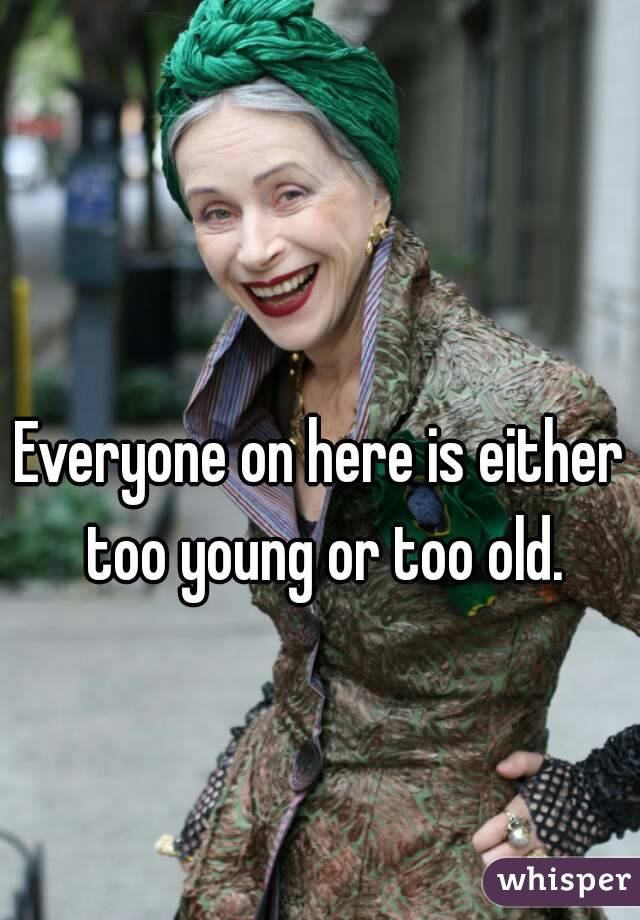 Everyone on here is either too young or too old.