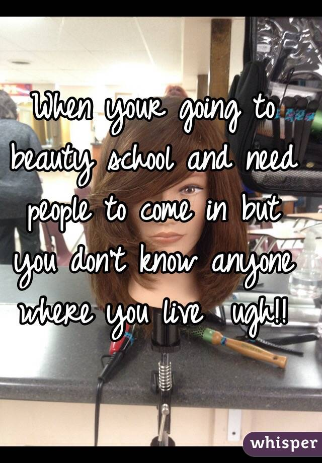 When your going to beauty school and need people to come in but you don't know anyone where you live  ugh!!