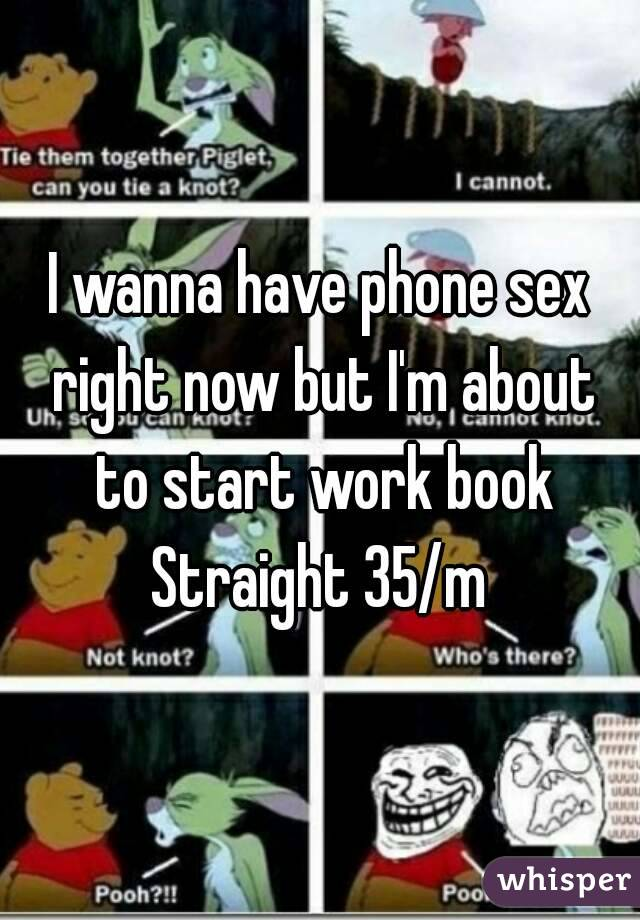 I wanna have phone sex right now but I'm about to start work book Straight 35/m