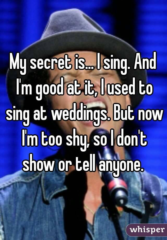 My secret is... I sing. And I'm good at it, I used to sing at weddings. But now I'm too shy, so I don't show or tell anyone.