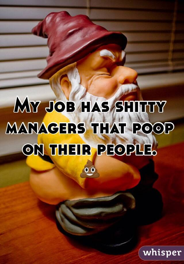 My job has shitty managers that poop on their people. 💩