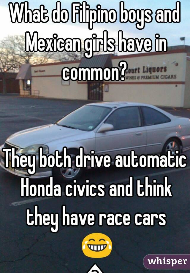 What do Filipino boys and Mexican girls have in common?    They both drive automatic Honda civics and think they have race cars 😂😂