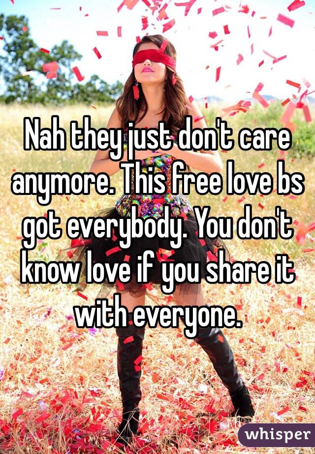 Nah they just don't care anymore. This free love bs got everybody. You don't know love if you share it with everyone.