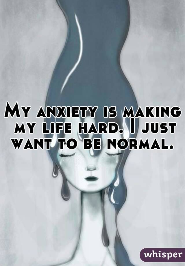 My anxiety is making my life hard. I just want to be normal.