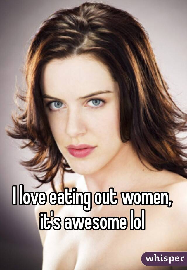 I love eating out women, it's awesome lol