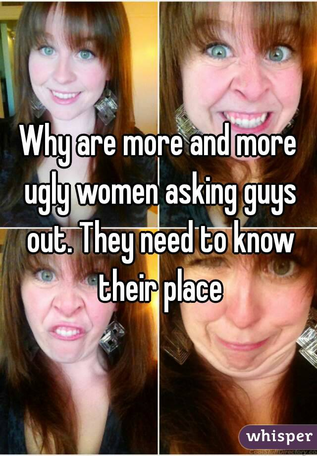 Why are more and more ugly women asking guys out. They need to know their place