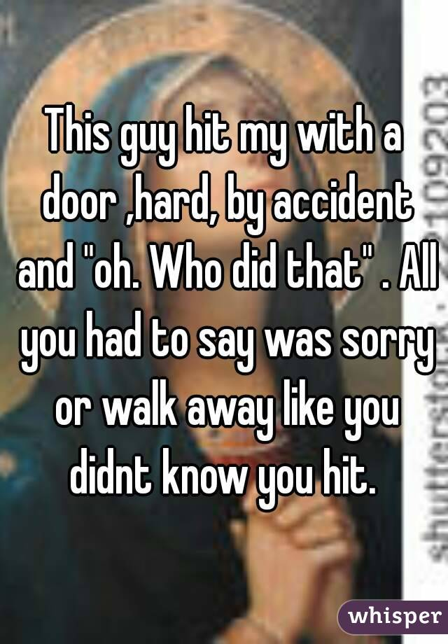 """This guy hit my with a door ,hard, by accident and """"oh. Who did that"""" . All you had to say was sorry or walk away like you didnt know you hit."""